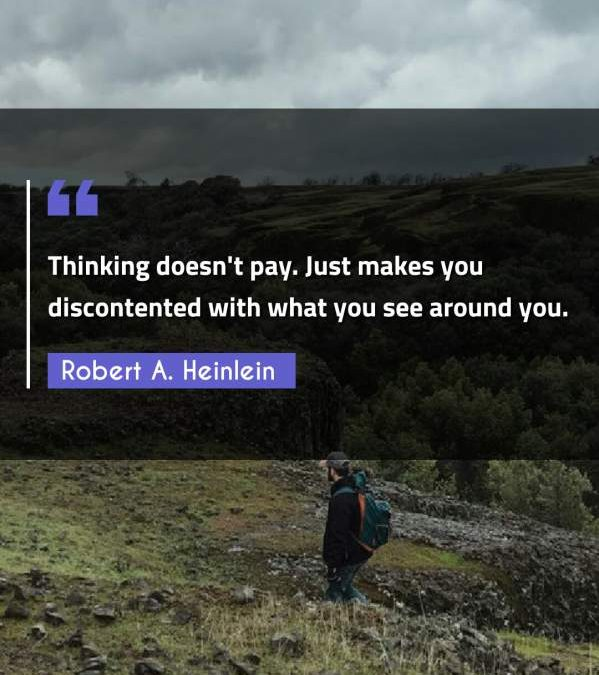 Thinking doesn't pay. Just makes you discontented with what you see around you.