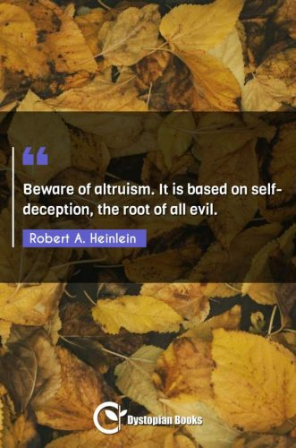 Beware of altruism. It is based on self-deception, the root of all evil.