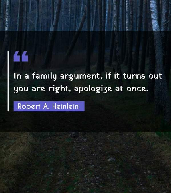 In a family argument, if it turns out you are right, apologize at once.