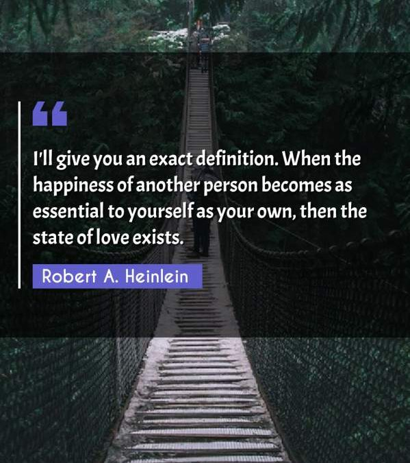 I'll give you an exact definition. When the happiness of another person becomes as essential to yourself as your own, then the state of love exists.