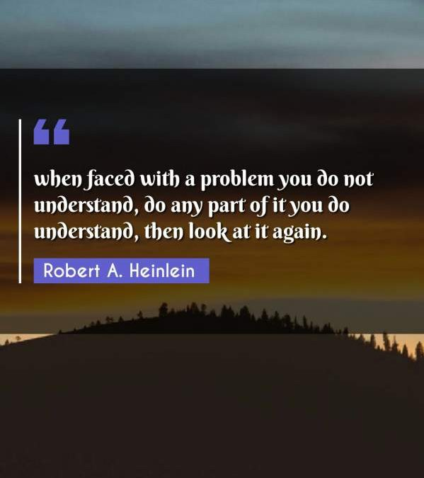 when faced with a problem you do not understand, do any part of it you do understand, then look at it again.