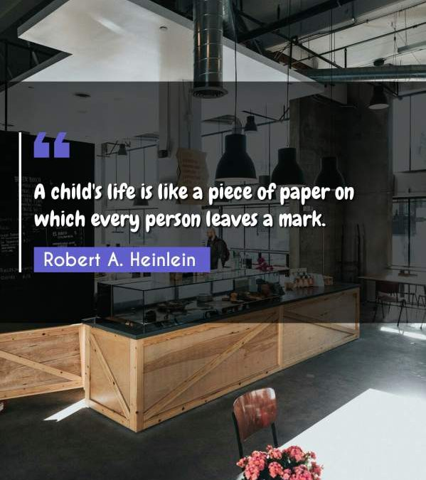 A child's life is like a piece of paper on which every person leaves a mark.
