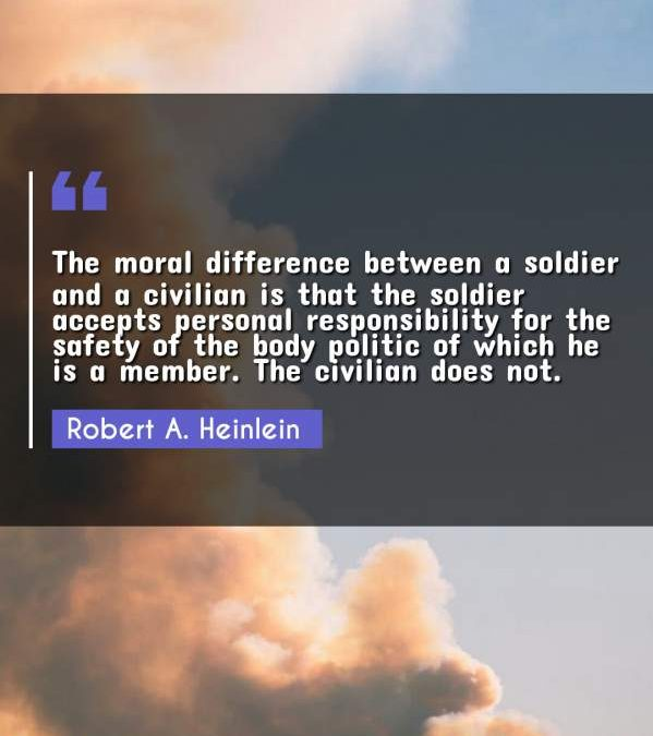 The moral difference between a soldier and a civilian is that the soldier accepts personal responsibility for the safety of the body politic of which he is a member. The civilian does not.