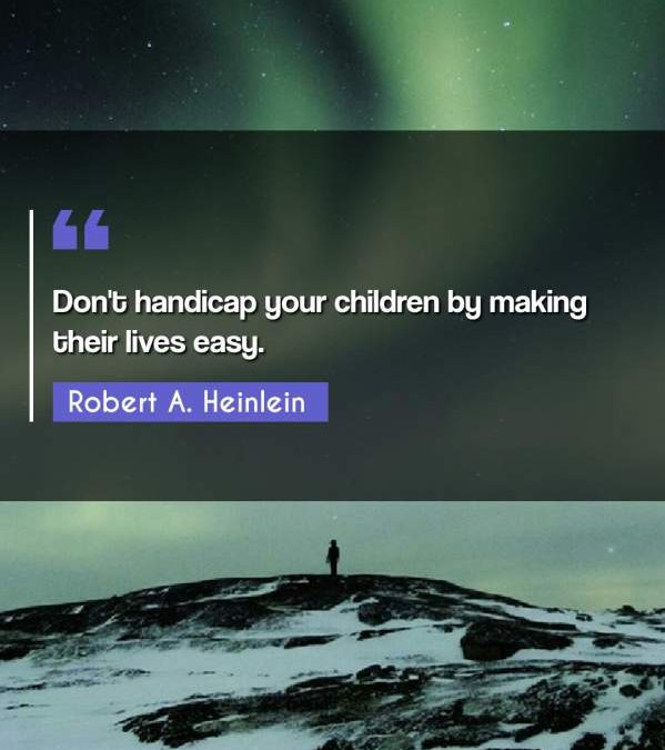 Don't handicap your children by making their lives easy.