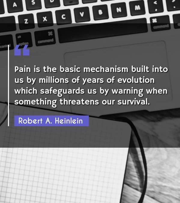 Pain is the basic mechanism built into us by millions of years of evolution which safeguards us by warning when something threatens our survival.