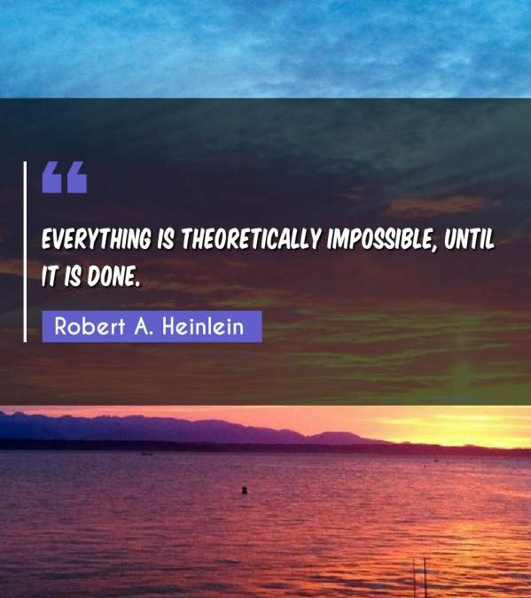 Everything is theoretically impossible, until it is done.