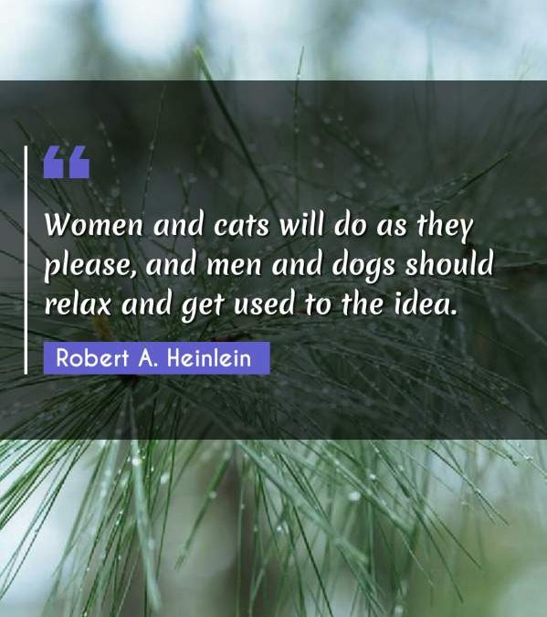 Women and cats will do as they please, and men and dogs should relax and get used to the idea.