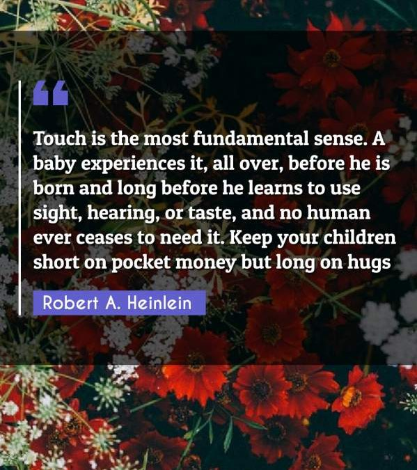 Touch is the most fundamental sense. A baby experiences it, all over, before he is born and long before he learns to use sight, hearing, or taste, and no human ever ceases to need it. Keep your children short on pocket money but long on hugs