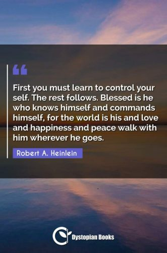 First you must learn to control your self. The rest follows. Blessed is he who knows himself and commands himself, for the world is his and love and happiness and peace walk with him wherever he goes.