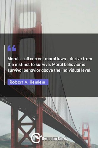 Morals - all correct moral laws - derive from the instinct to survive. Moral behavior is survival behavior above the individual level.