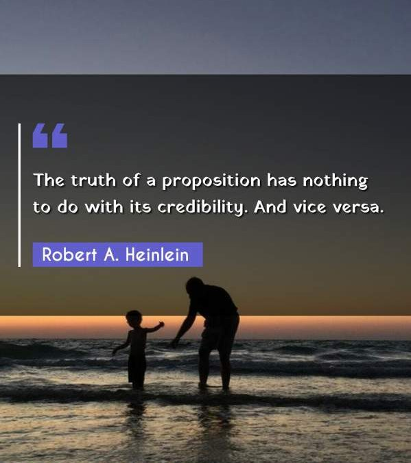 The truth of a proposition has nothing to do with its credibility. And vice versa.