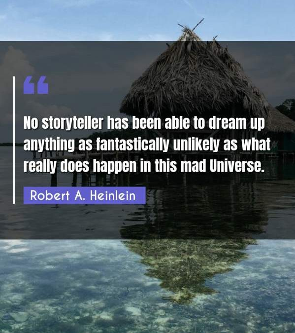 No storyteller has been able to dream up anything as fantastically unlikely as what really does happen in this mad Universe.