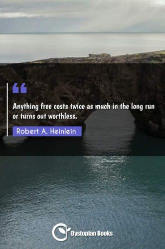 Anything free costs twice as much in the long run or turns out worthless.