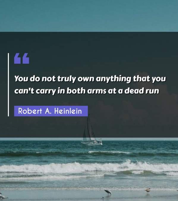 You do not truly own anything that you can't carry in both arms at a dead run