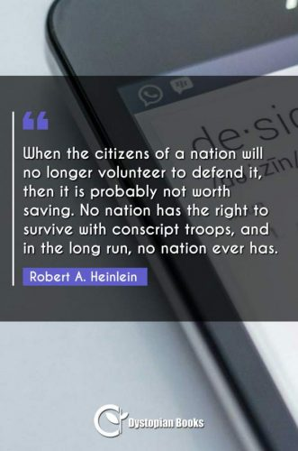 When the citizens of a nation will no longer volunteer to defend it, then it is probably not worth saving. No nation has the right to survive with conscript troops, and in the long run, no nation ever has.