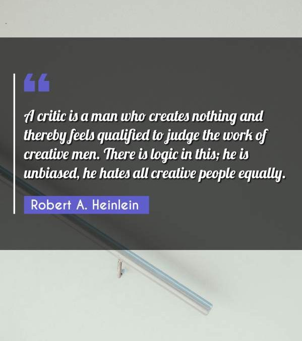 A critic is a man who creates nothing and thereby feels qualified to judge the work of creative men. There is logic in this; he is unbiased, he hates all creative people equally.