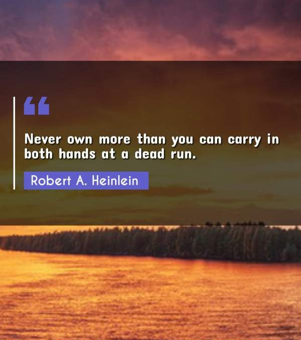Never own more than you can carry in both hands at a dead run.