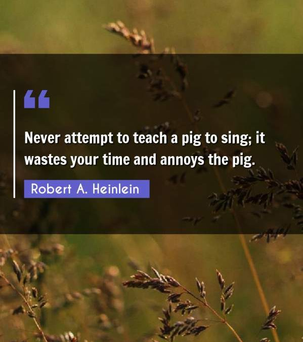 Never attempt to teach a pig to sing; it wastes your time and annoys the pig.