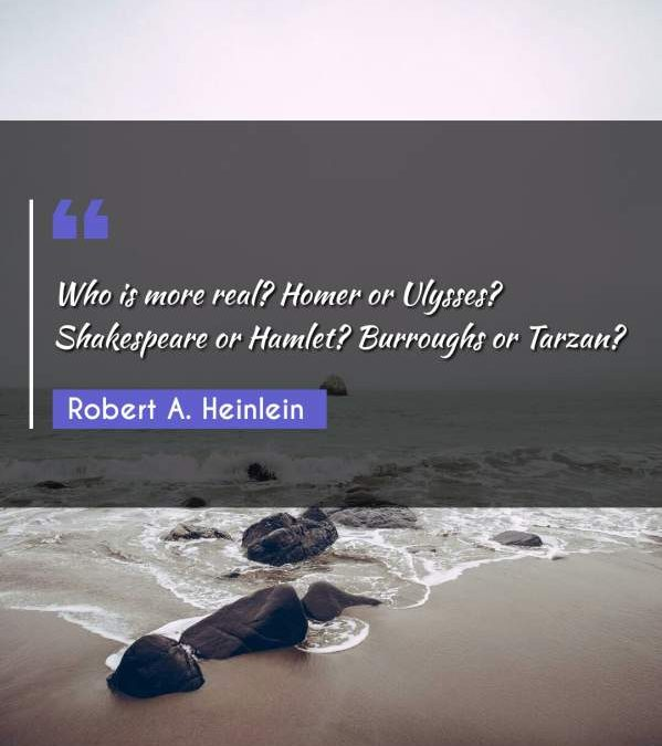 Who is more real? Homer or Ulysses? Shakespeare or Hamlet? Burroughs or Tarzan?