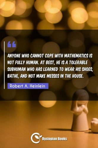 Anyone who cannot cope with mathematics is not fully human. At best, he is a tolerable subhuman who has learned to wear his shoes, bathe, and not make messes in the house.