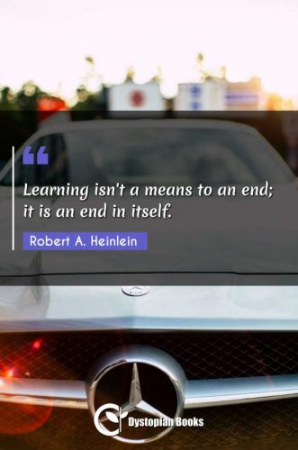 Learning isn't a means to an end; it is an end in itself.