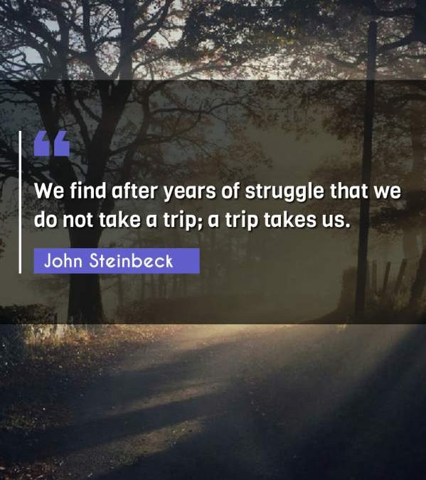 We find after years of struggle that we do not take a trip; a trip takes us.