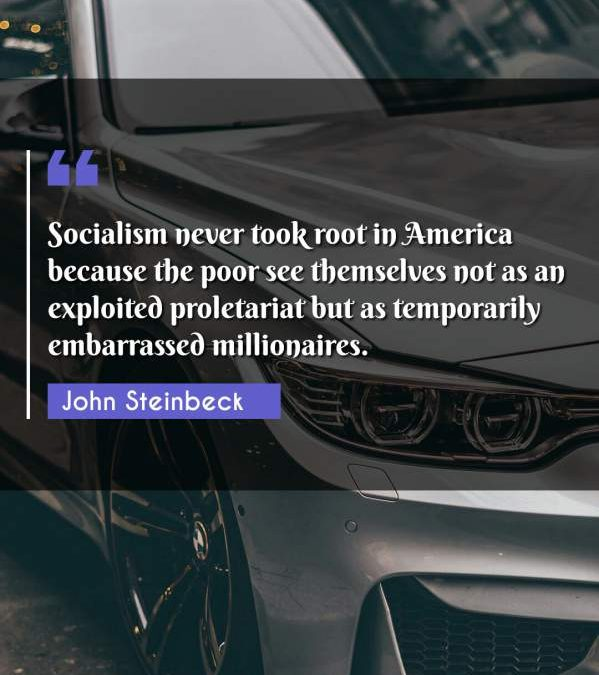 Socialism never took root in America because the poor see themselves not as an exploited proletariat but as temporarily embarrassed millionaires.