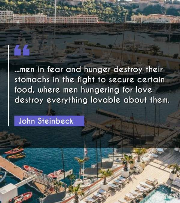 ...men in fear and hunger destroy their stomachs in the fight to secure certain food, where men hungering for love destroy everything lovable about them.