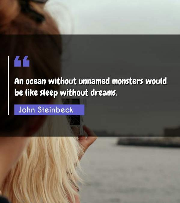 An ocean without unnamed monsters would be like sleep without dreams.