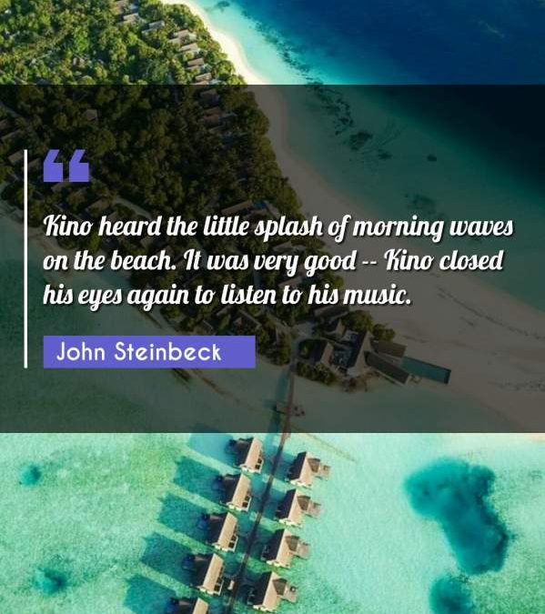Kino heard the little splash of morning waves on the beach. It was very good -- Kino closed his eyes again to listen to his music.