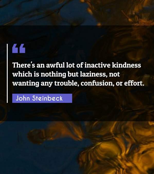 There's an awful lot of inactive kindness which is nothing but laziness, not wanting any trouble, confusion, or effort.
