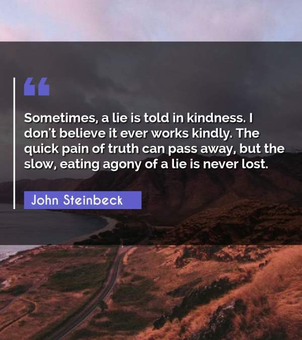 Sometimes, a lie is told in kindness. I don't believe it ever works kindly. The quick pain of truth can pass away, but the slow, eating agony of a lie is never lost.