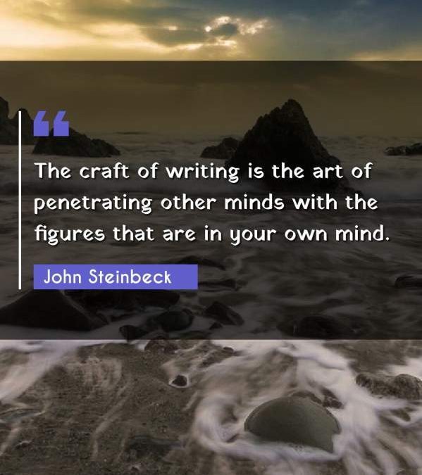 The craft of writing is the art of penetrating other minds with the figures that are in your own mind.