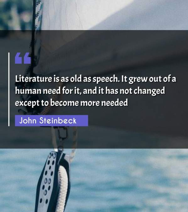 Literature is as old as speech. It grew out of a human need for it, and it has not changed except to become more needed