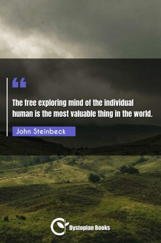 The free exploring mind of the individual human is the most valuable thing in the world.