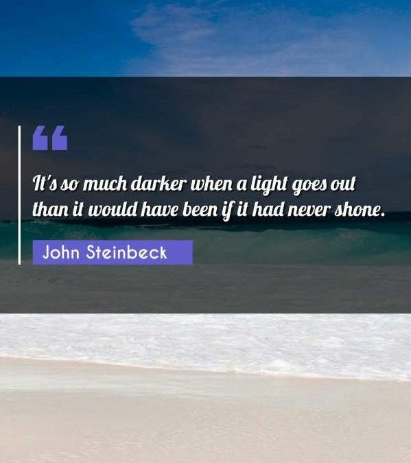 It's so much darker when a light goes out than it would have been if it had never shone.