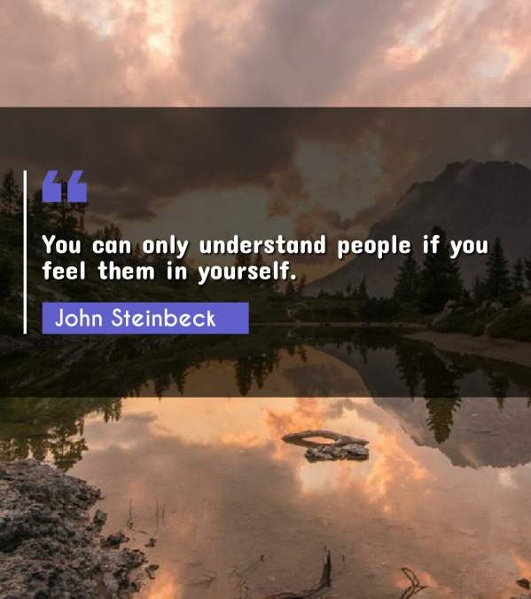 You can only understand people if you feel them in yourself.