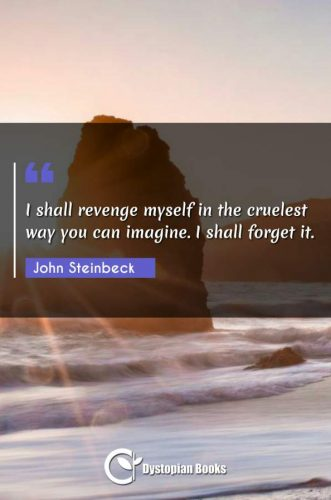 I shall revenge myself in the cruelest way you can imagine. I shall forget it.