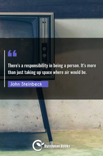 There's a responsibility in being a person. It's more than just taking up space where air would be.