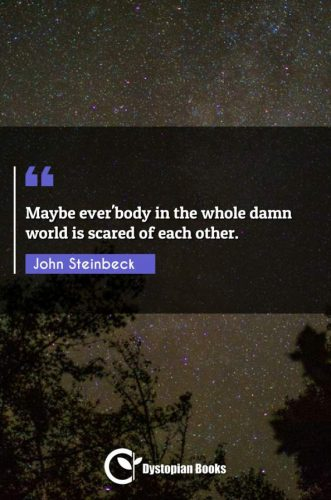 Maybe ever'body in the whole damn world is scared of each other.