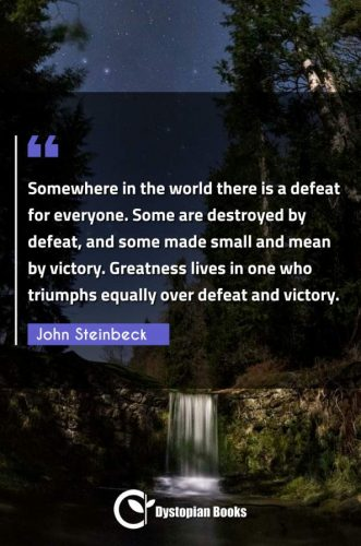 Somewhere in the world there is a defeat for everyone. Some are destroyed by defeat, and some made small and mean by victory. Greatness lives in one who triumphs equally over defeat and victory.
