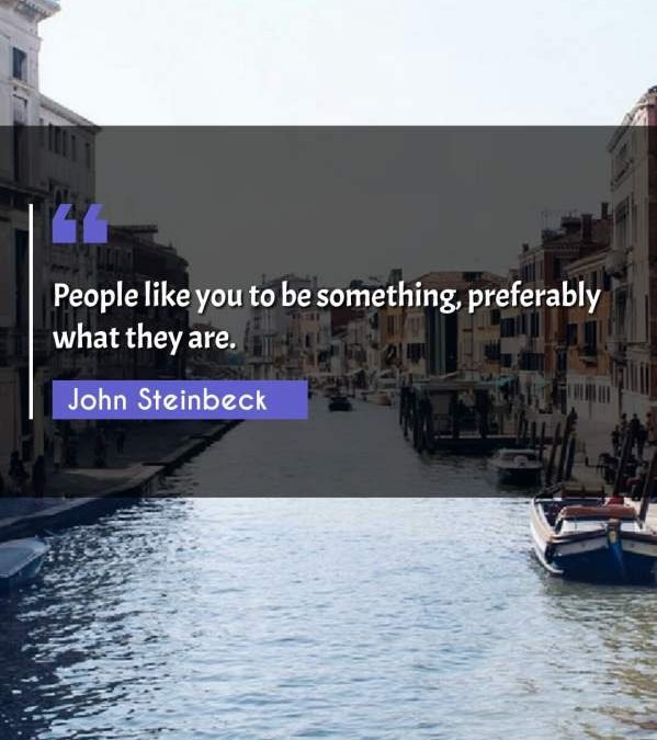 People like you to be something, preferably what they are.