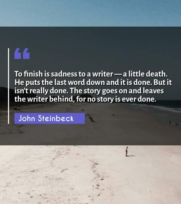 To finish is sadness to a writer - a little death. He puts the last word down and it is done. But it isn't really done. The story goes on and leaves the writer behind, for no story is ever done.