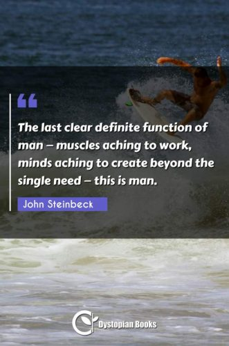 The last clear definite function of man - muscles aching to work, minds aching to create beyond the single need - this is man.