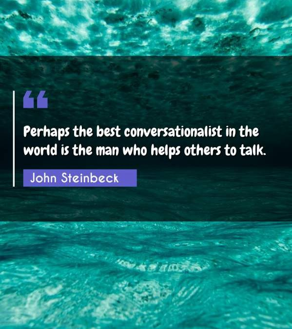 Perhaps the best conversationalist in the world is the man who helps others to talk.