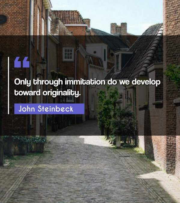 Only through immitation do we develop toward originality.
