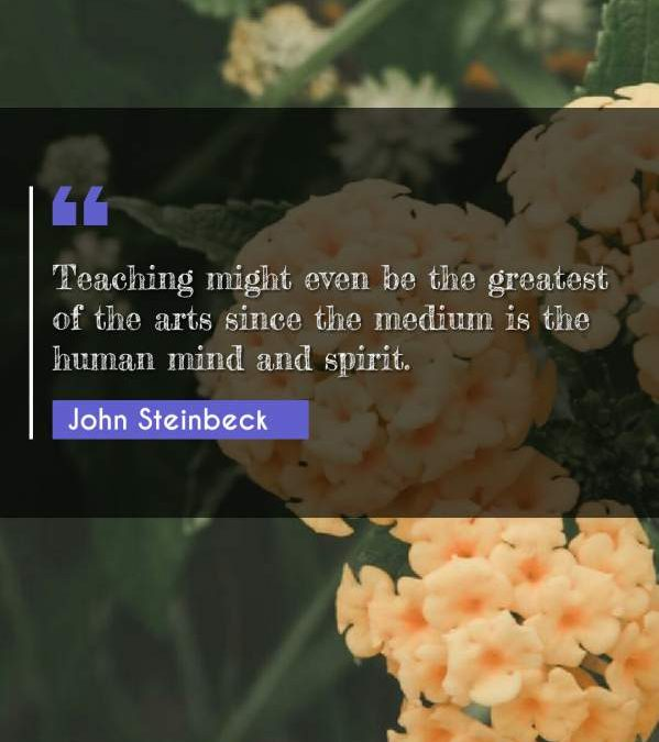 Teaching might even be the greatest of the arts since the medium is the human mind and spirit.