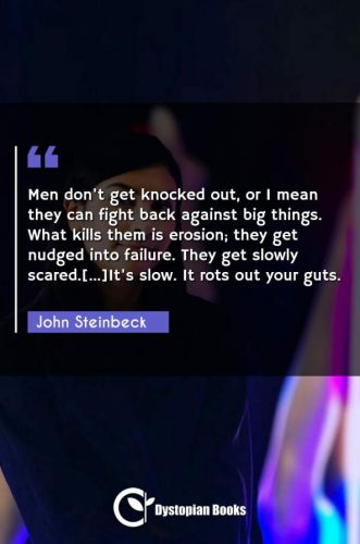 Men don't get knocked out, or I mean they can fight back against big things. What kills them is erosion; they get nudged into failure. They get slowly scared.[...]It's slow. It rots out your guts.