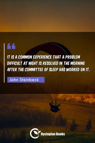It is a common experience that a problem difficult at night is resolved in the morning after the committee of sleep has worked on it.