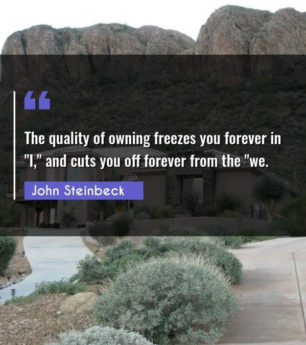 The quality of owning freezes you forever in I and cuts you off forever from the we.""